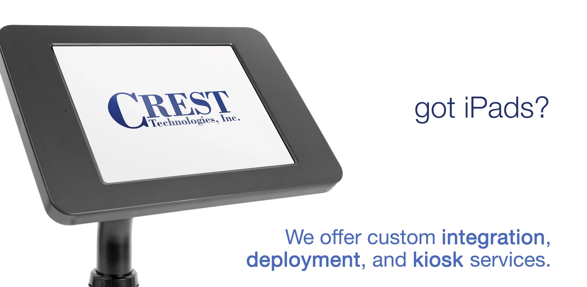 We offer custom integration, deployment, and kiosk services.